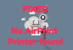 5 Ways to Fix No AirPrint Printers Found Error